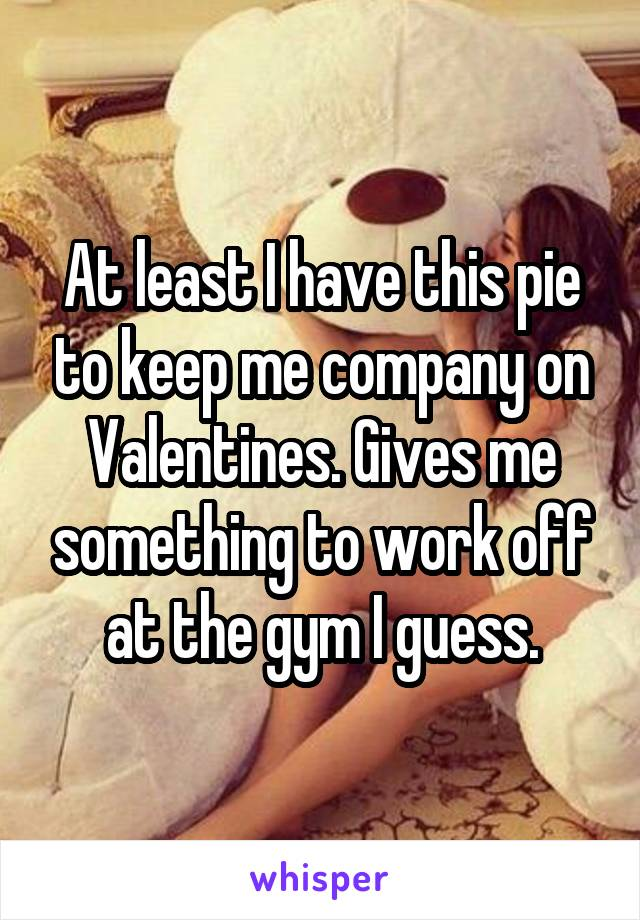 At least I have this pie to keep me company on Valentines. Gives me something to work off at the gym I guess.