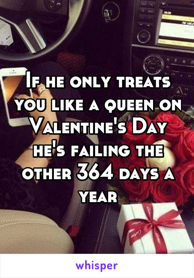 If he only treats you like a queen on Valentine's Day he's failing the other 364 days a year