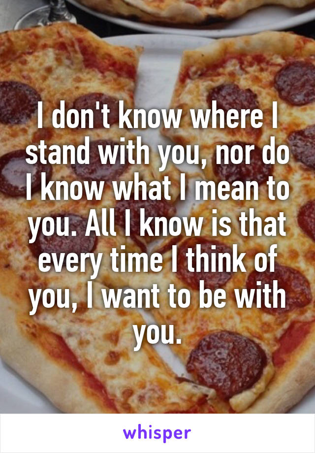 I don't know where I stand with you, nor do I know what I mean to you. All I know is that every time I think of you, I want to be with you.