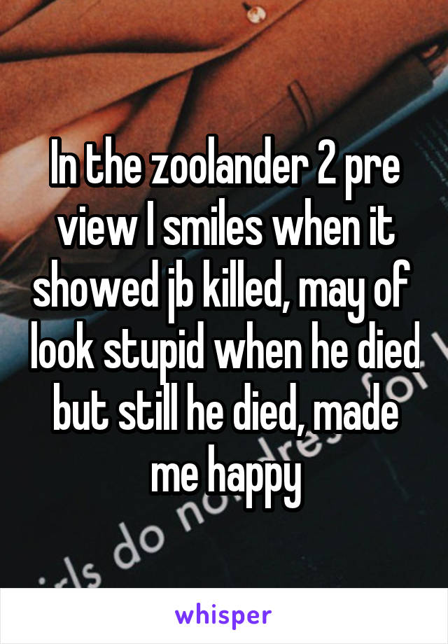 In the zoolander 2 pre view I smiles when it showed jb killed, may of  look stupid when he died but still he died, made me happy