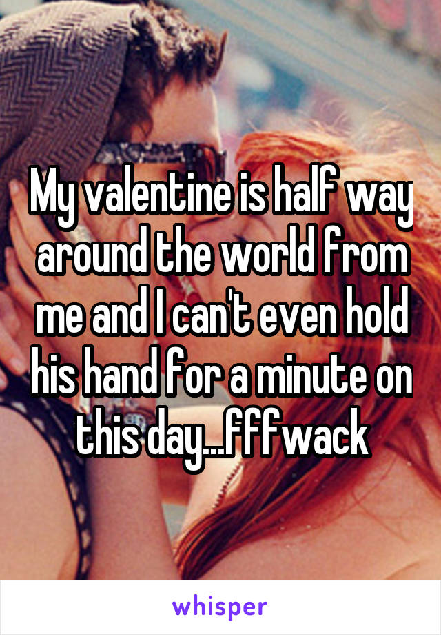 My valentine is half way around the world from me and I can't even hold his hand for a minute on this day...fffwack