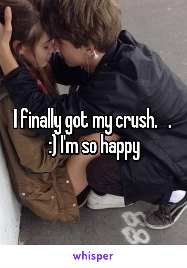 I finally got my crush.   .  :) I'm so happy