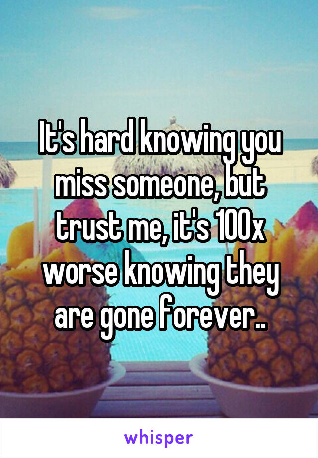 It's hard knowing you miss someone, but trust me, it's 100x worse knowing they are gone forever..