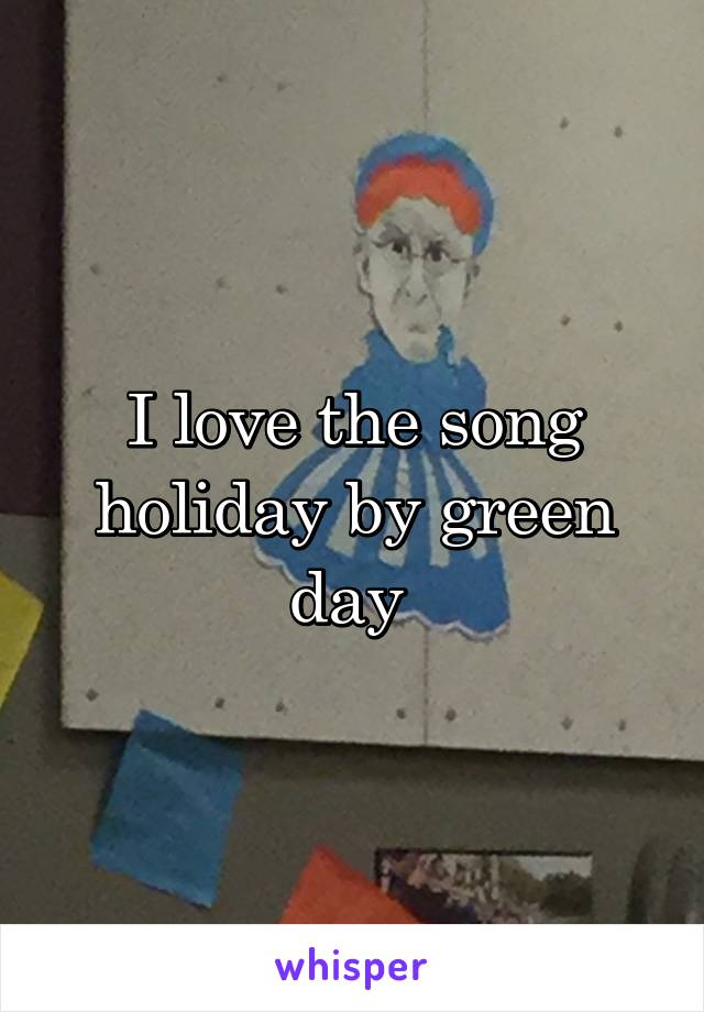 I love the song holiday by green day