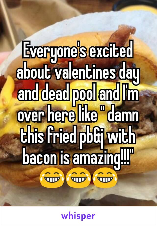 """Everyone's excited about valentines day and dead pool and I'm over here like """" damn this fried pb&j with bacon is amazing!!!"""" 😂😂😂"""