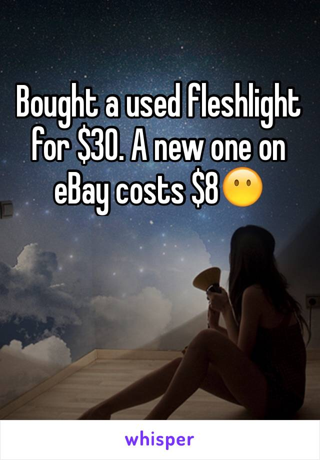 Bought a used fleshlight for $30. A new one on eBay costs $8😶