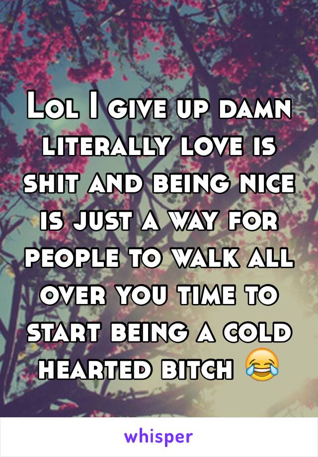 Lol I give up damn literally love is shit and being nice is just a way for people to walk all over you time to start being a cold hearted bitch 😂