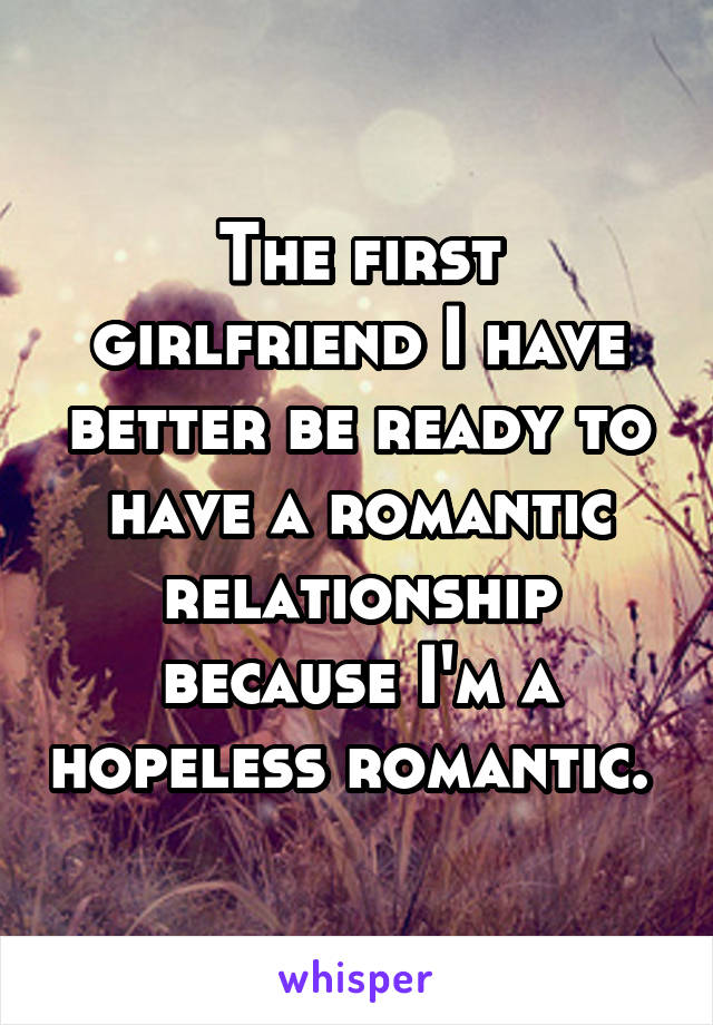 The first girlfriend I have better be ready to have a romantic relationship because I'm a hopeless romantic.