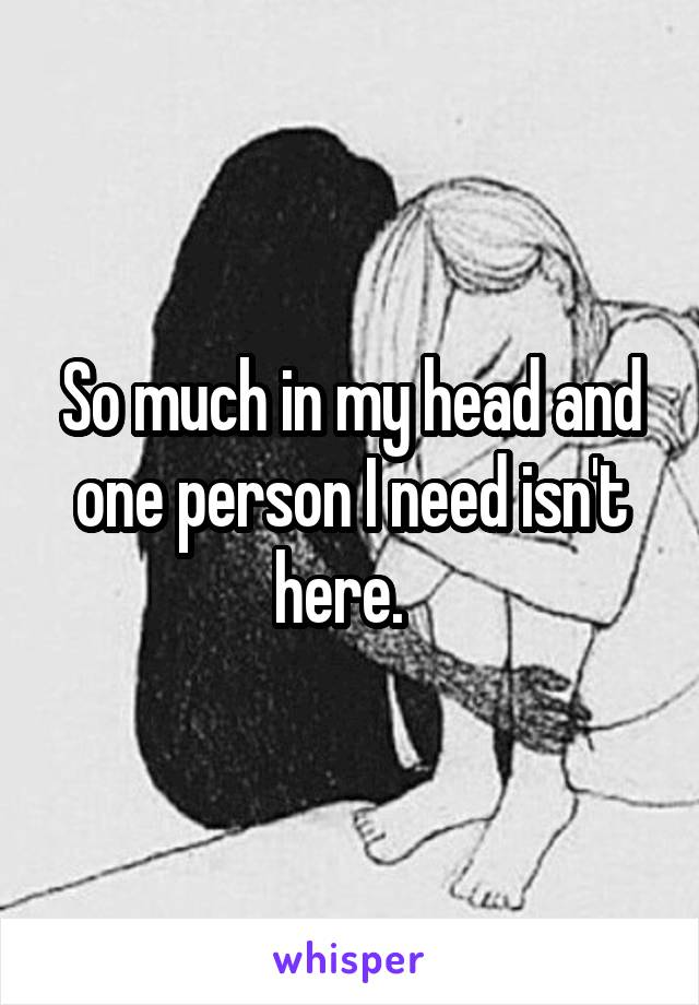 So much in my head and one person I need isn't here.