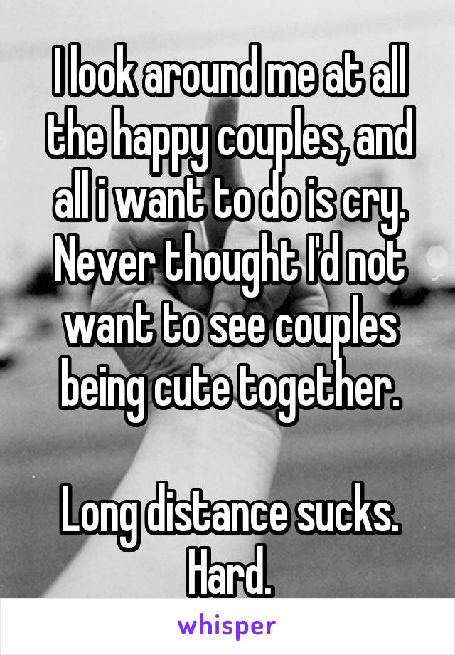 I look around me at all the happy couples, and all i want to do is cry. Never thought I'd not want to see couples being cute together.  Long distance sucks. Hard.