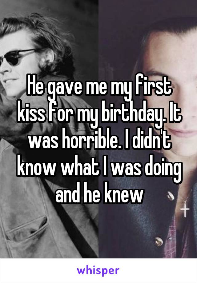 He gave me my first kiss for my birthday. It was horrible. I didn't know what I was doing and he knew