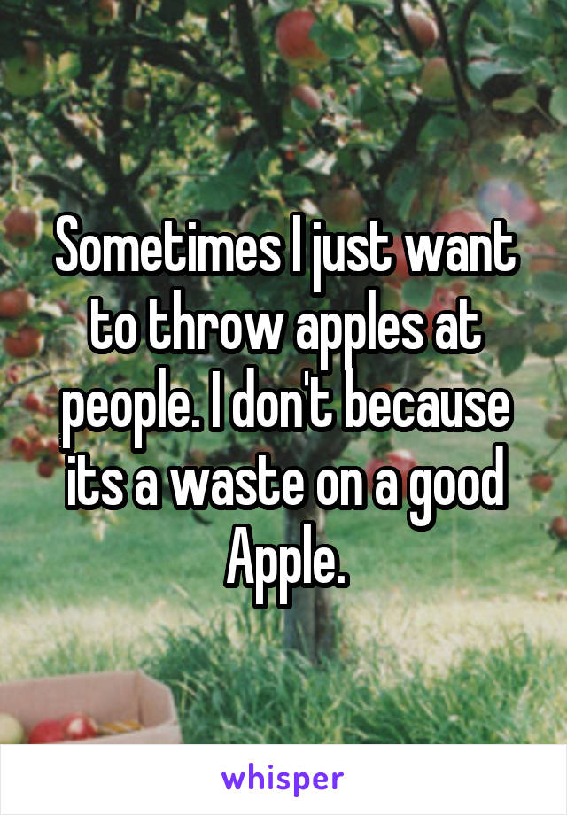 Sometimes I just want to throw apples at people. I don't because its a waste on a good Apple.