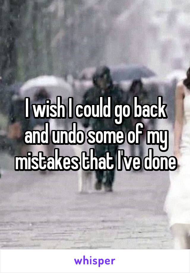 I wish I could go back and undo some of my mistakes that I've done