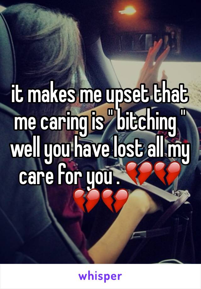"it makes me upset that me caring is "" bitching "" well you have lost all my care for you . 💔💔💔💔"