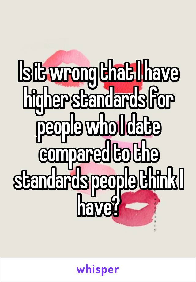 Is it wrong that I have higher standards for people who I date compared to the standards people think I have?