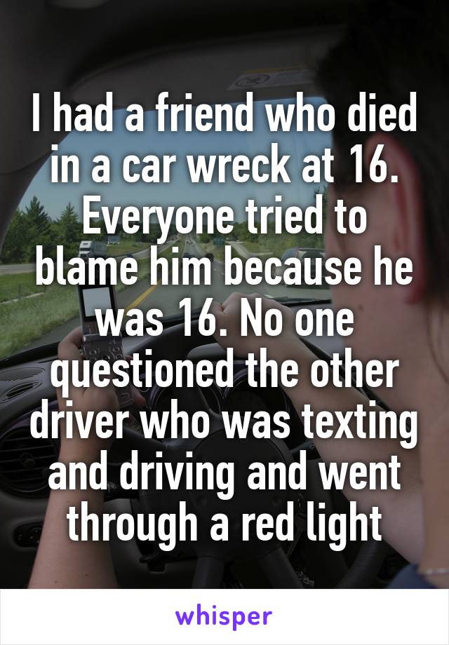 I had a friend who died in a car wreck at 16. Everyone tried to blame him because he was 16. No one questioned the other driver who was texting and driving and went through a red light