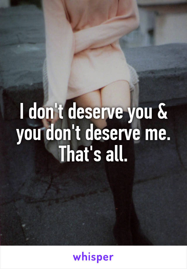 I don't deserve you & you don't deserve me. That's all.