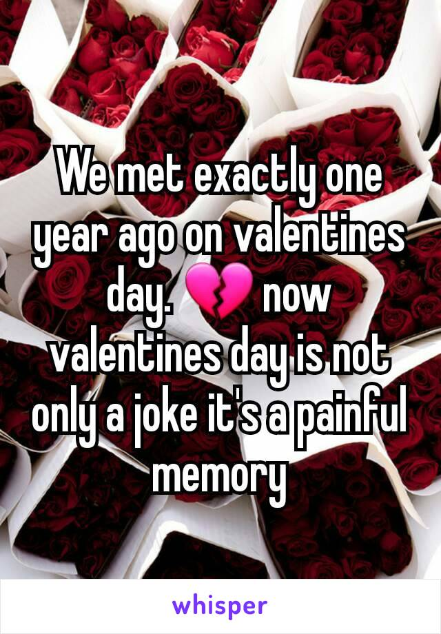 We met exactly one year ago on valentines day. 💔 now valentines day is not only a joke it's a painful memory