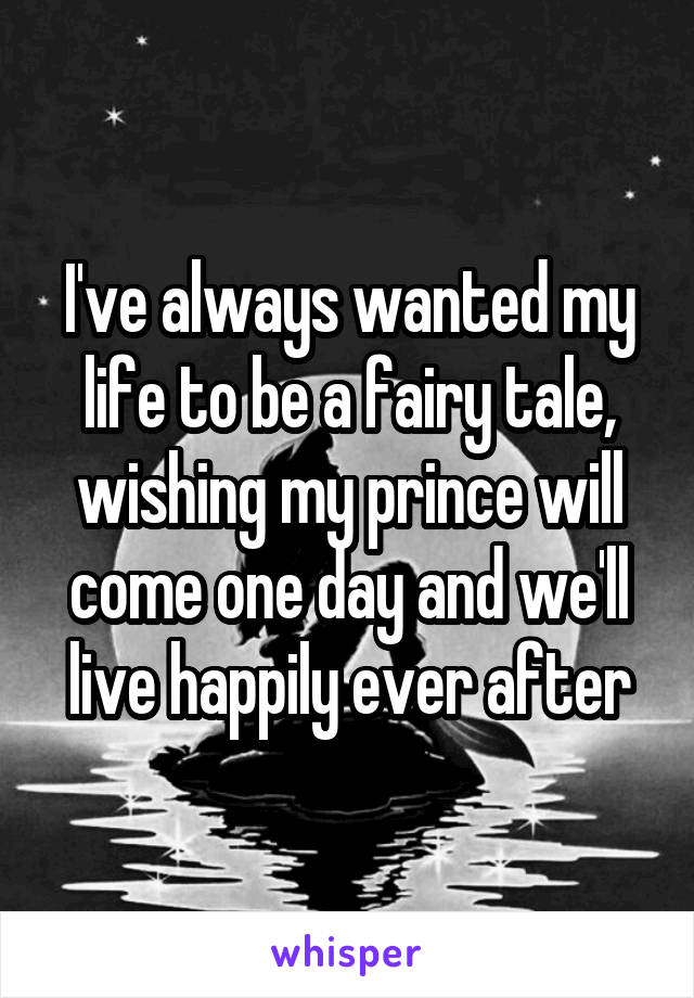 I've always wanted my life to be a fairy tale, wishing my prince will come one day and we'll live happily ever after