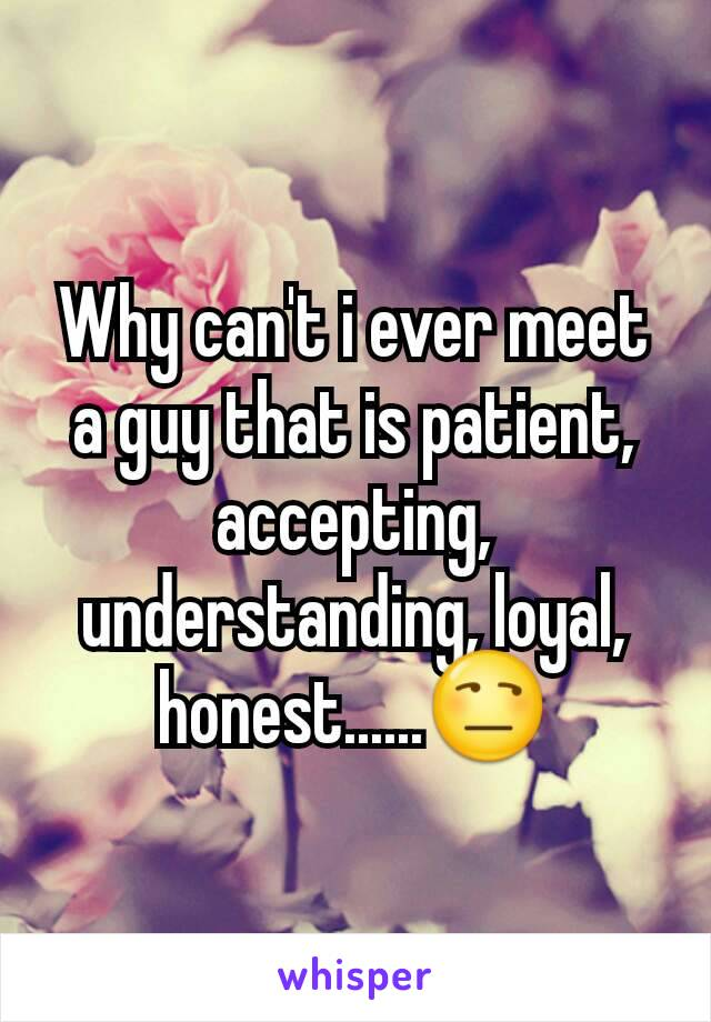 Why can't i ever meet a guy that is patient, accepting, understanding, loyal, honest......😒