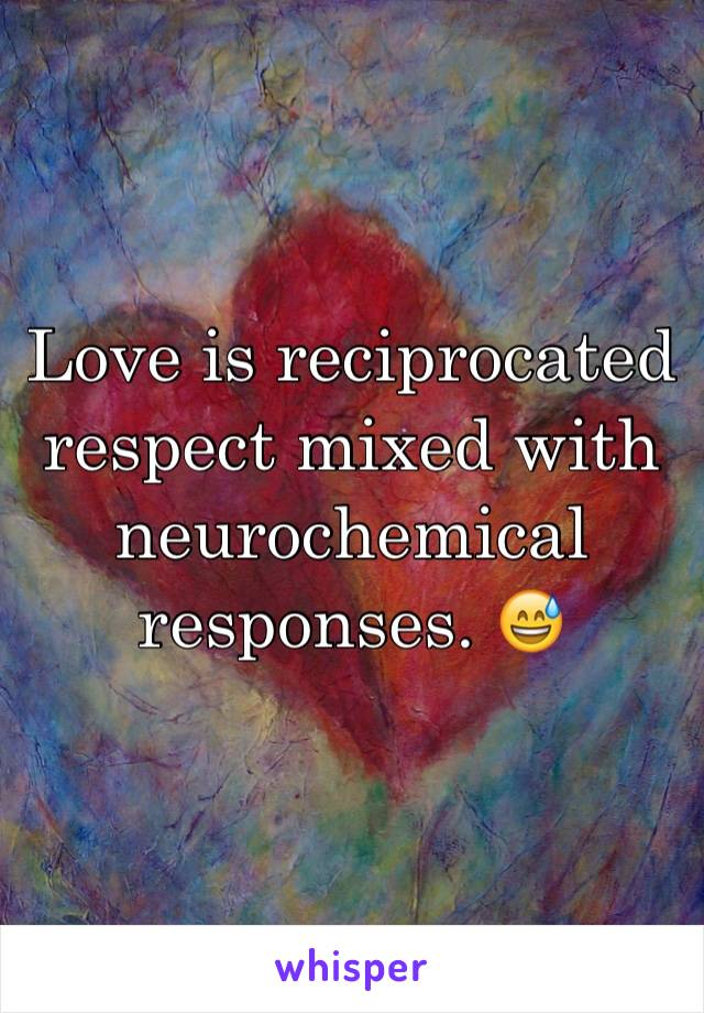 Love is reciprocated respect mixed with neurochemical responses. 😅