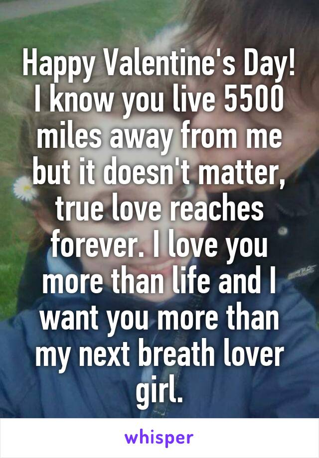 Happy Valentine's Day! I know you live 5500 miles away from me but it doesn't matter, true love reaches forever. I love you more than life and I want you more than my next breath lover girl.