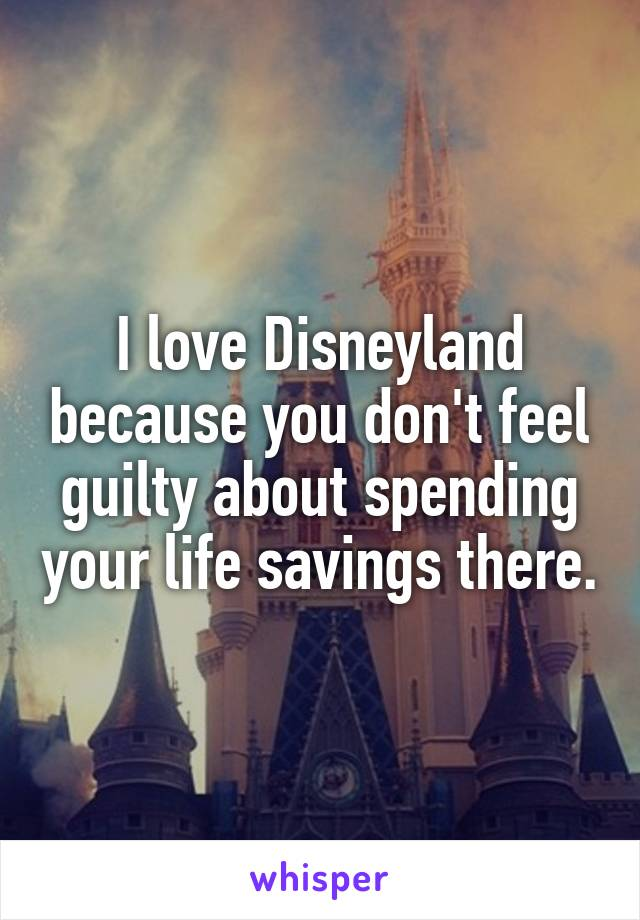 I love Disneyland because you don't feel guilty about spending your life savings there.