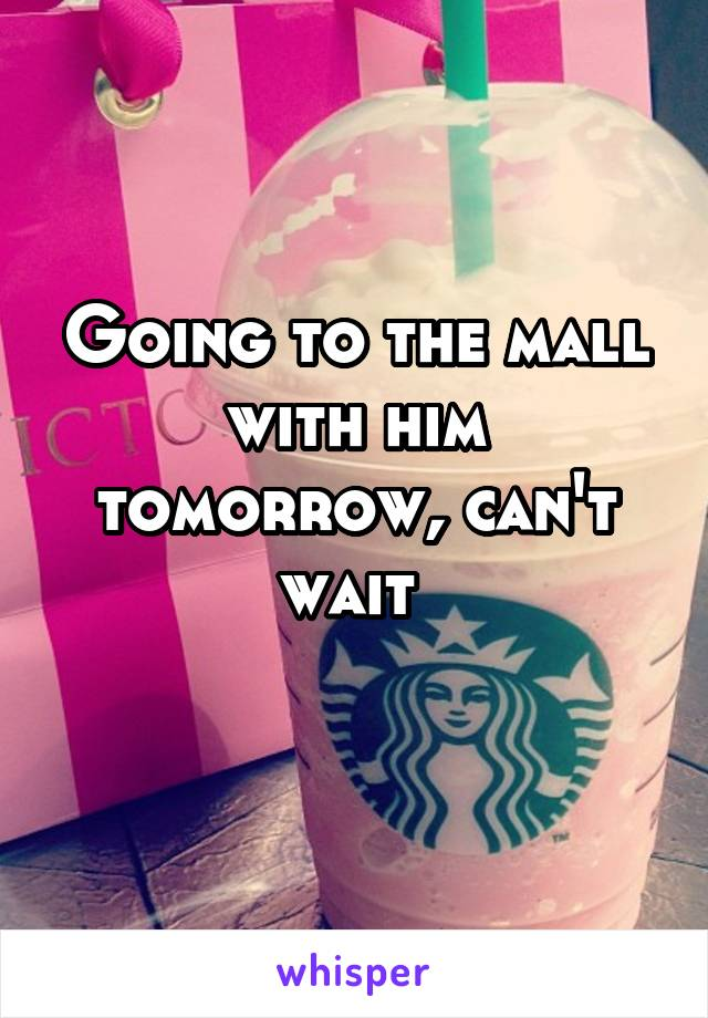 Going to the mall with him tomorrow, can't wait