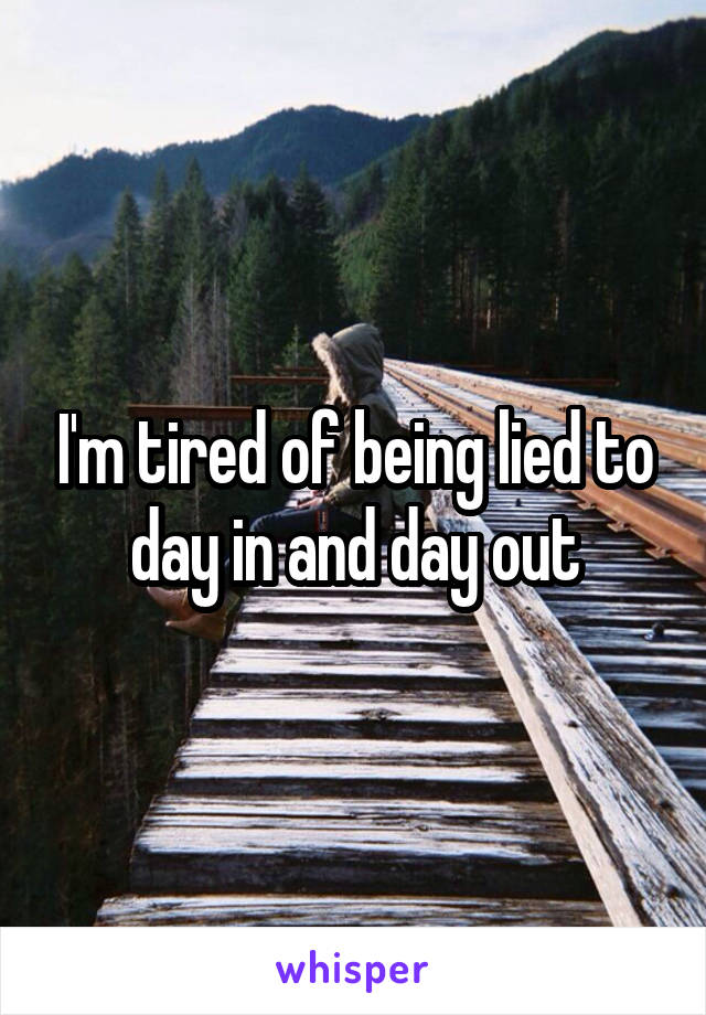I'm tired of being lied to day in and day out