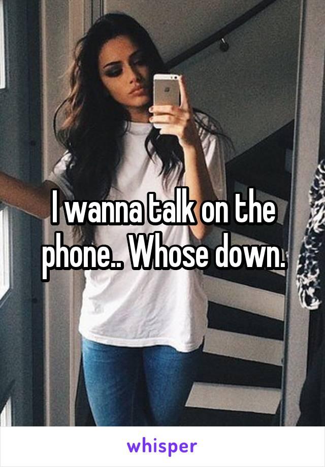 I wanna talk on the phone.. Whose down.