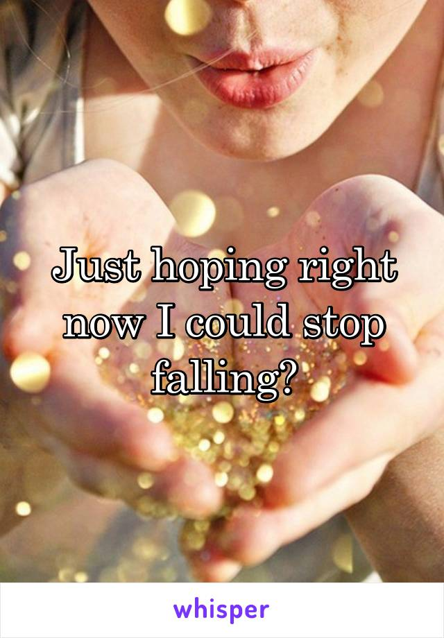Just hoping right now I could stop falling?