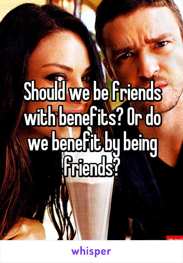 Should we be friends with benefits? Or do we benefit by being friends?