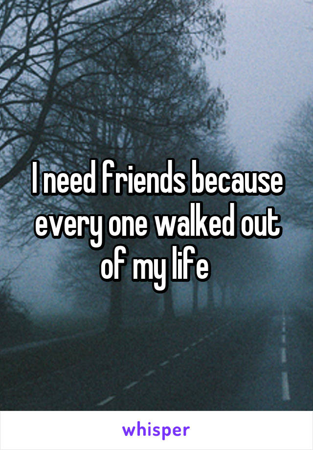 I need friends because every one walked out of my life