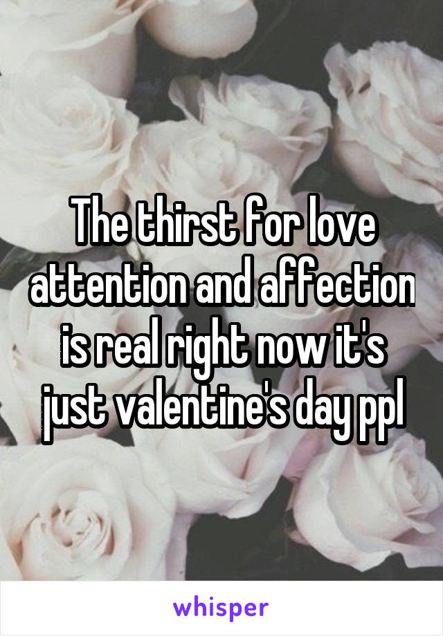 The thirst for love attention and affection is real right now it's just valentine's day ppl