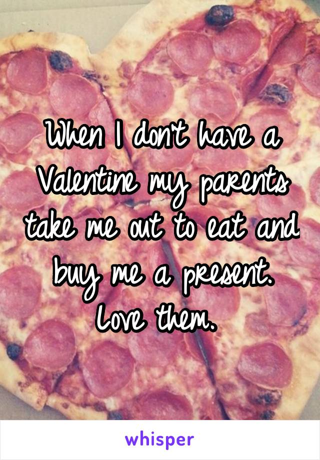 When I don't have a Valentine my parents take me out to eat and buy me a present. Love them.