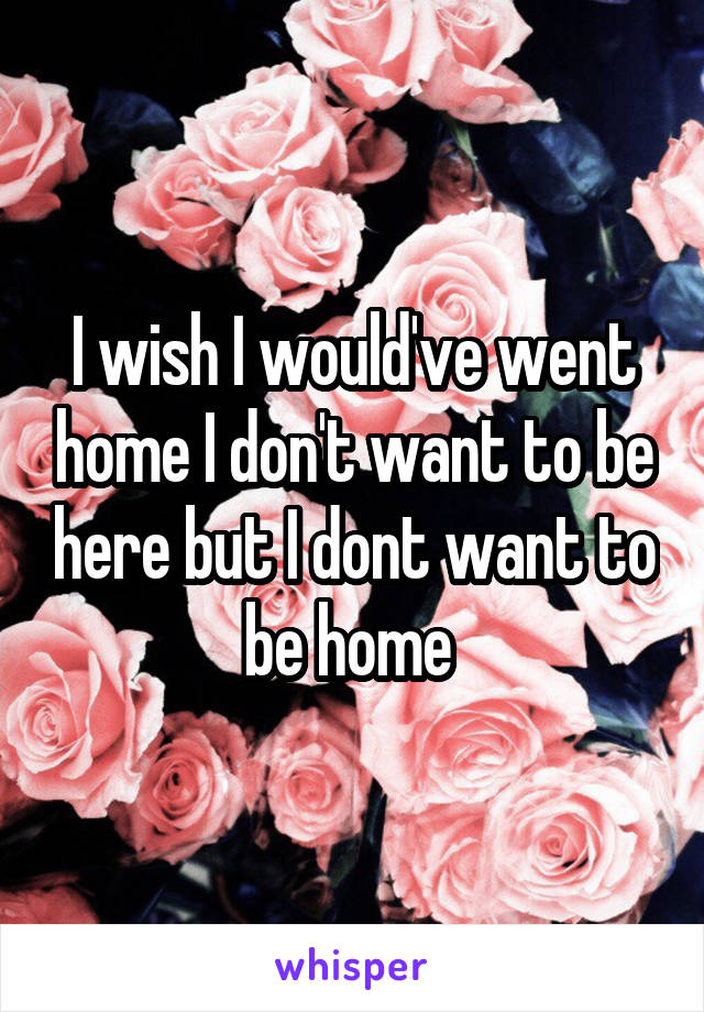 I wish I would've went home I don't want to be here but I dont want to be home