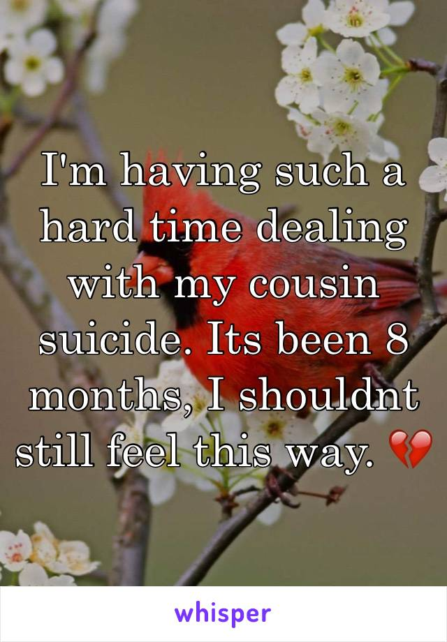 I'm having such a hard time dealing with my cousin suicide. Its been 8 months, I shouldnt still feel this way. 💔