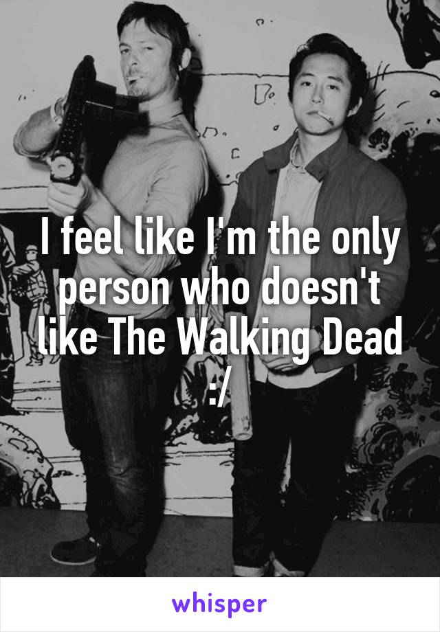 I feel like I'm the only person who doesn't like The Walking Dead :/