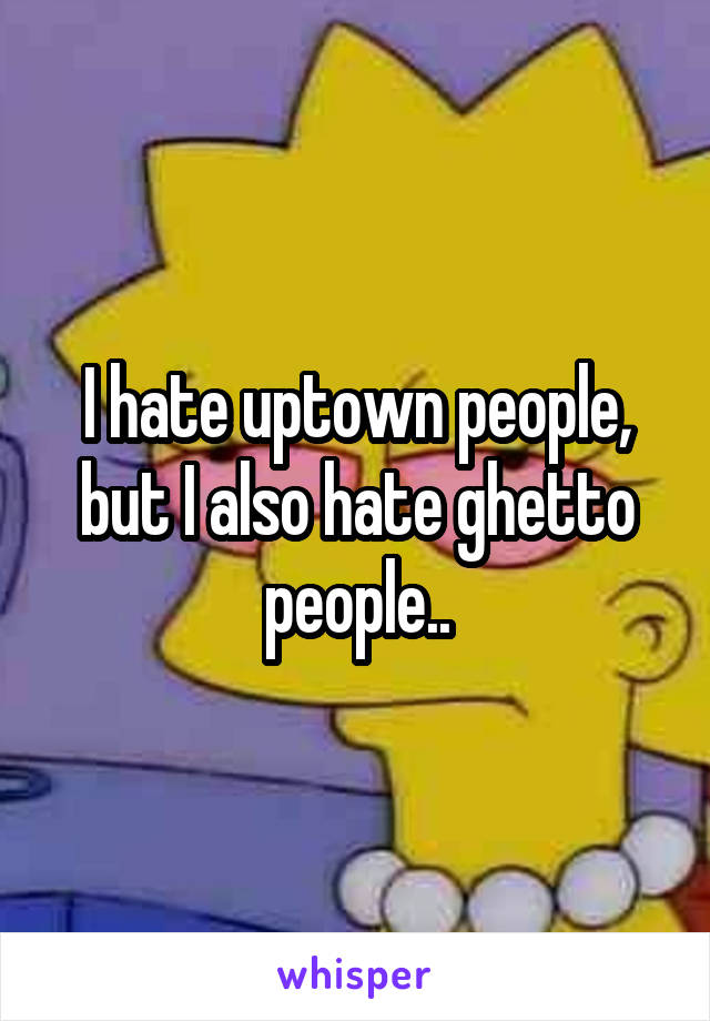 I hate uptown people, but I also hate ghetto people..