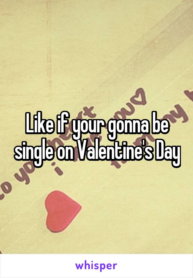 Like if your gonna be single on Valentine's Day