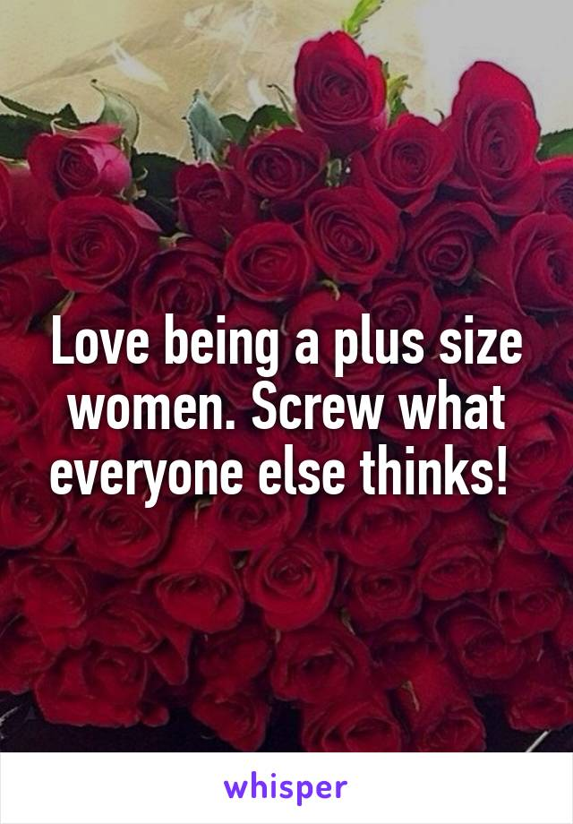 Love being a plus size women. Screw what everyone else thinks!