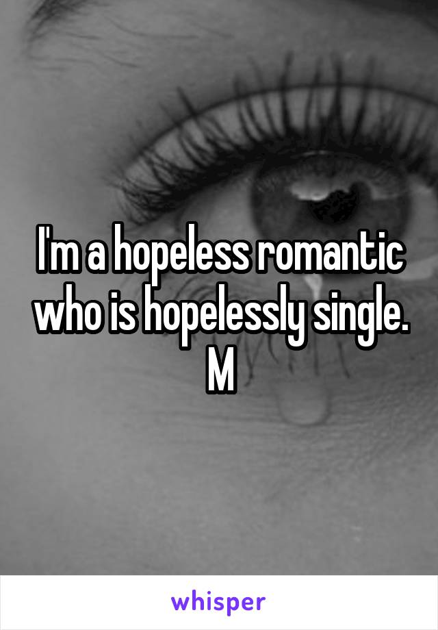 I'm a hopeless romantic who is hopelessly single. M