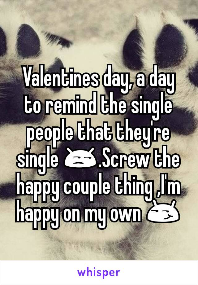Valentines day, a day to remind the single people that they're single 😒.Screw the happy couple thing ,I'm happy on my own 😏