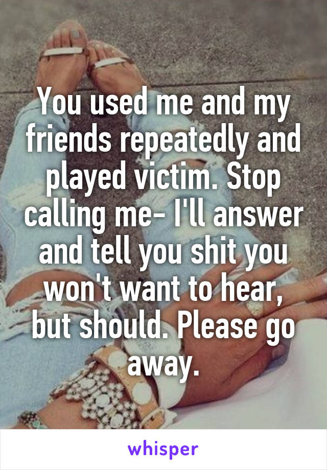 You used me and my friends repeatedly and played victim. Stop calling me- I'll answer and tell you shit you won't want to hear, but should. Please go away.