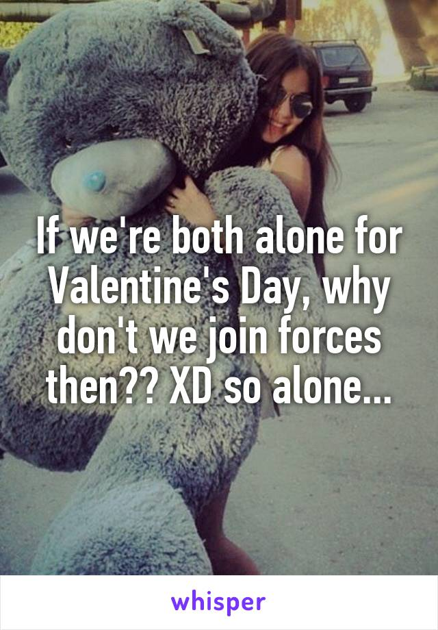 If we're both alone for Valentine's Day, why don't we join forces then?? XD so alone...