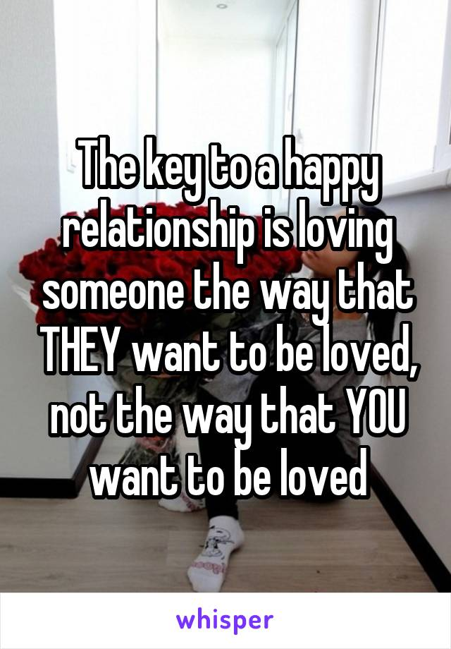 The key to a happy relationship is loving someone the way that THEY want to be loved, not the way that YOU want to be loved