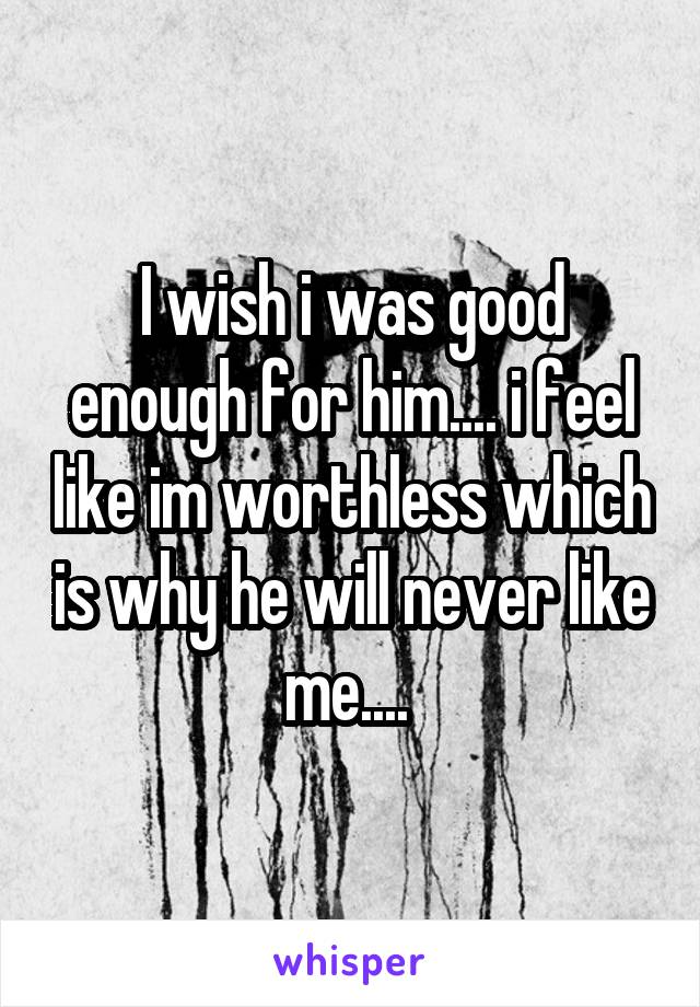 I wish i was good enough for him.... i feel like im worthless which is why he will never like me....