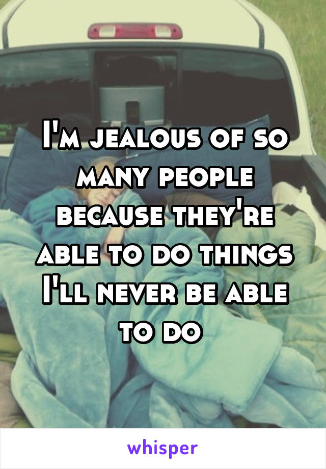I'm jealous of so many people because they're able to do things I'll never be able to do