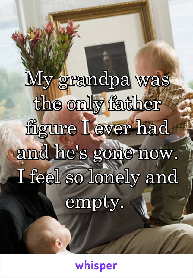 My grandpa was the only father figure I ever had and he's gone now. I feel so lonely and empty.