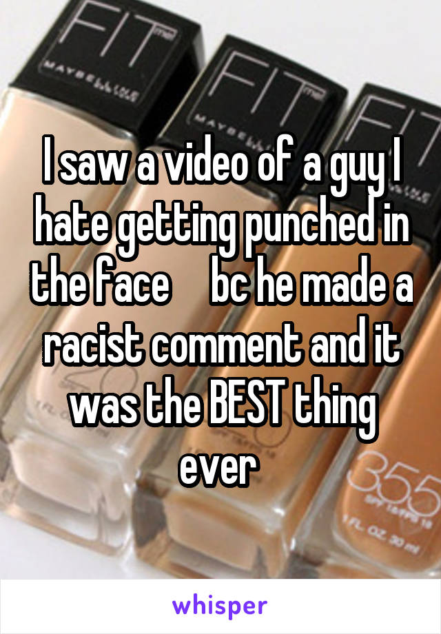 I saw a video of a guy I hate getting punched in the face     bc he made a racist comment and it was the BEST thing ever